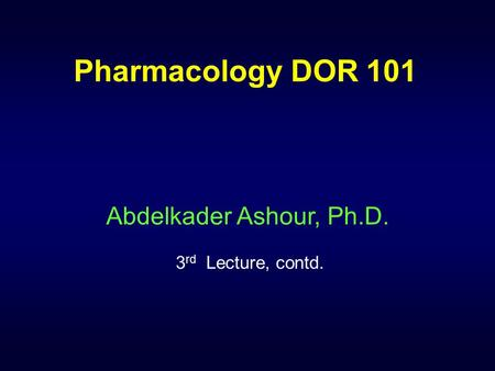 Pharmacology DOR 101 Abdelkader Ashour, Ph.D. 3 rd Lecture, contd.