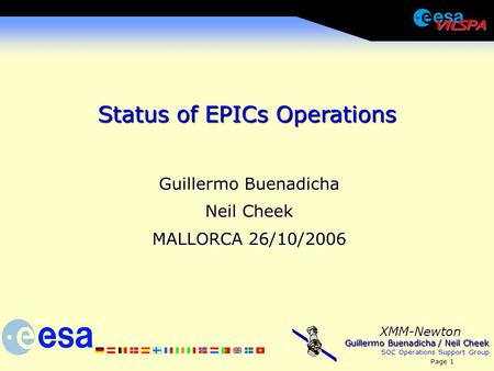 Guillermo Buenadicha / Neil Cheek SOC Operations Support Group Page 1 XMM-Newton Status of EPICs Operations Guillermo Buenadicha Neil Cheek MALLORCA 26/10/2006.