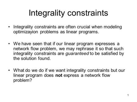 1 Integrality constraints Integrality constraints are often crucial when modeling optimizayion problems as linear programs. We have seen that if our linear.
