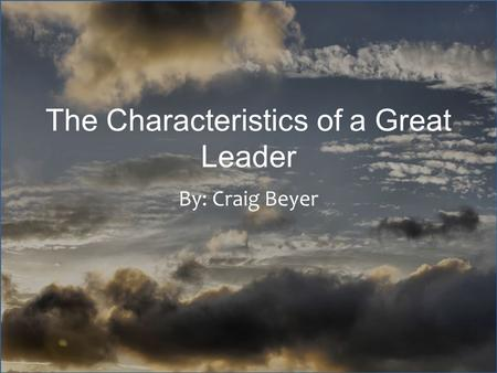 The Characteristics of a Great Leader By: Craig Beyer.