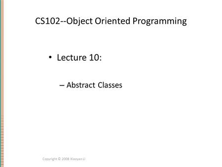 CS102--Object Oriented Programming Lecture 10: – Abstract Classes Copyright © 2008 Xiaoyan Li.