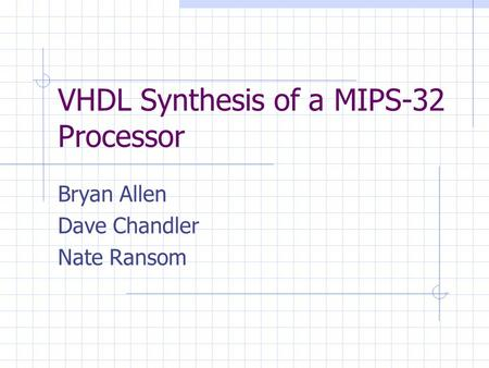 VHDL Synthesis of a MIPS-32 Processor Bryan Allen Dave Chandler Nate Ransom.