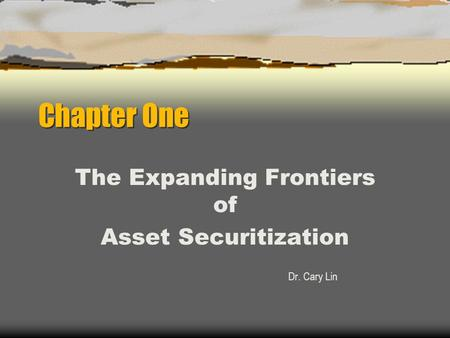 Chapter One The Expanding Frontiers of Asset Securitization Dr. Cary Lin.