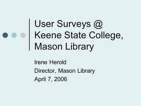 User Keene State College, Mason Library Irene Herold Director, Mason Library April 7, 2006.
