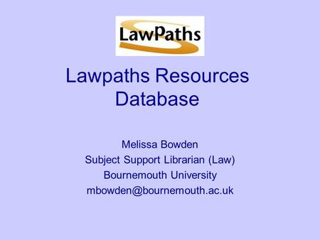 Lawpaths Resources Database Melissa Bowden Subject Support Librarian (Law) Bournemouth University
