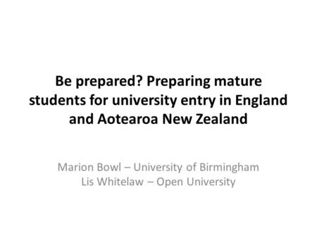 Be prepared? Preparing mature students for university entry in England and Aotearoa New Zealand Marion Bowl – University of Birmingham Lis Whitelaw – Open.