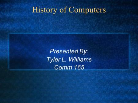 History of Computers Presented By: Tyler L. Williams Comm 165.