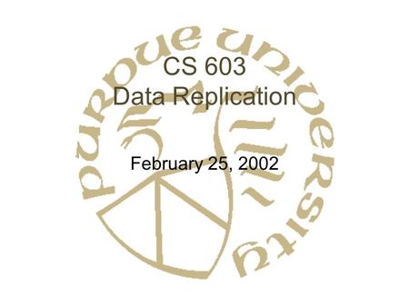 CS 603 Data Replication February 25, 2002. Data Replication: Why? Fault Tolerance –Hot backup –Catastrophic failure Performance –Parallelism –Decreased.