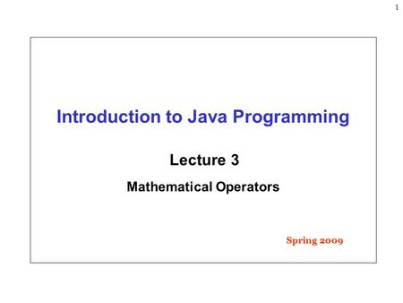1 Introduction to Java Programming Lecture 3 Mathematical Operators Spring 2009.