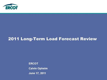 2011 Long-Term Load Forecast Review ERCOT Calvin Opheim June 17, 2011.