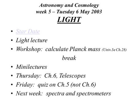 Astronomy and Cosmology week 5 – Tuesday 6 May 2003 LIGHT Star Date Light lecture Workshop: calculate Planck mass (Univ.5e Ch.28) break Minilectures Thursday: