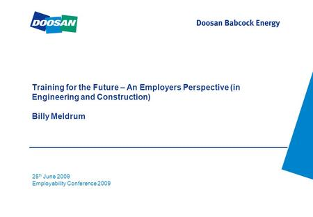 Training for the Future – An Employers Perspective (in Engineering and Construction) Billy Meldrum 25 th June 2009 Employability Conference 2009.
