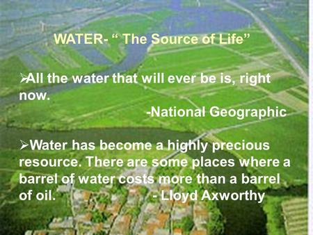 "WATER- "" The Source of Life""  All the water that will ever be is, right now. -National Geographic  Water has become a highly precious resource. There."
