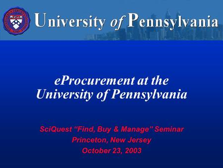 "EProcurement at the University of Pennsylvania SciQuest ""Find, Buy & Manage"" Seminar Princeton, New Jersey October 23, 2003."