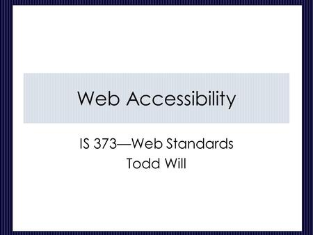 Web Accessibility IS 373—Web Standards Todd Will.