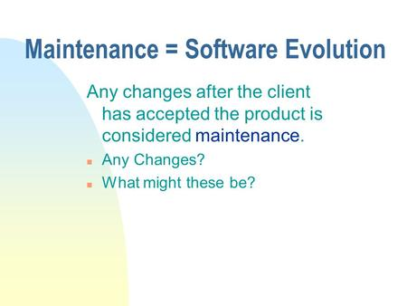 Maintenance = Software Evolution Any changes after the client has accepted the product is considered maintenance. n Any Changes? n What might these be?