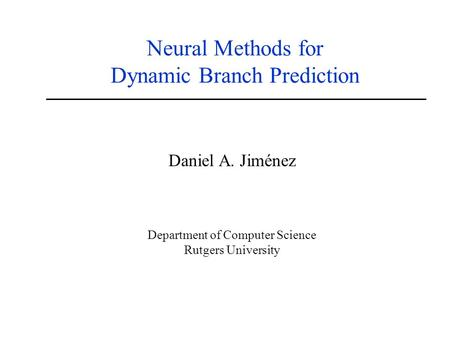 Neural Methods for Dynamic Branch Prediction Daniel A. Jiménez Department of Computer Science Rutgers University.