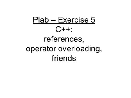 Plab – Exercise 5 C++: references, operator overloading, friends.
