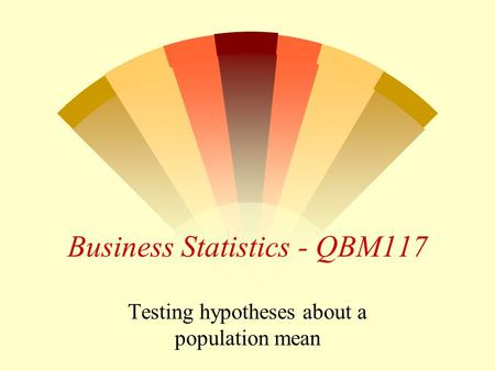 Business Statistics - QBM117 Testing hypotheses about a population mean.