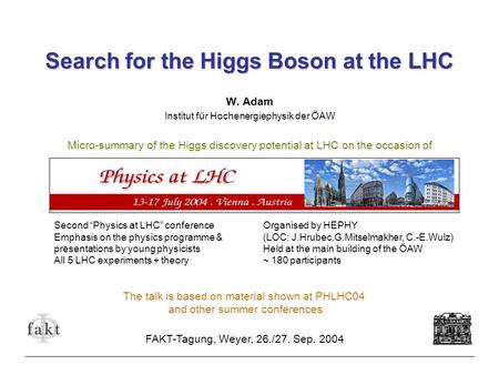 Search for the Higgs Boson at the LHC W. Adam Institut für Hochenergiephysik der ÖAW Micro-summary of the Higgs discovery potential at LHC on the occasion.