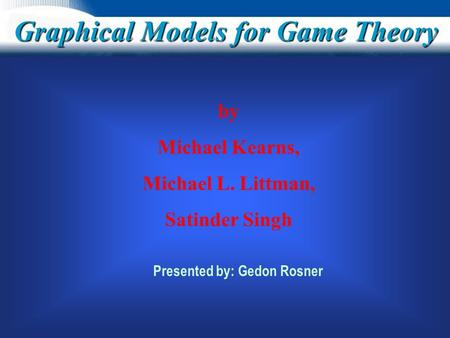 Graphical Models for Game Theory by Michael Kearns, Michael L. Littman, Satinder Singh Presented by: Gedon Rosner.