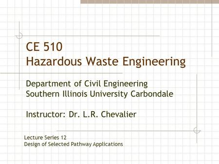 CE 510 Hazardous Waste Engineering Department of Civil Engineering Southern Illinois University Carbondale Instructor: Dr. L.R. Chevalier Lecture Series.