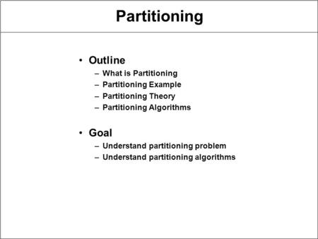 Partitioning Outline –What is Partitioning –Partitioning Example –Partitioning Theory –Partitioning Algorithms Goal –Understand partitioning problem –Understand.