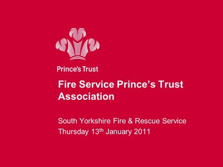 Fire Service Prince's Trust Association South Yorkshire Fire & Rescue Service Thursday 13 th January 2011.