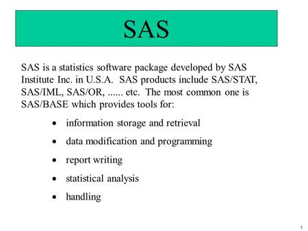1 SAS SAS is a statistics software package developed by SAS Institute Inc. in U.S.A. SAS products include SAS/STAT, SAS/IML, SAS/OR,...... etc. The most.