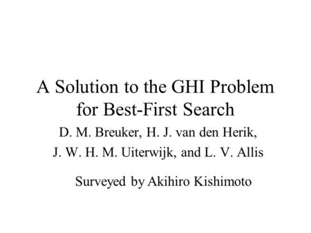 A Solution to the GHI Problem for Best-First Search D. M. Breuker, H. J. van den Herik, J. W. H. M. Uiterwijk, and L. V. Allis Surveyed by Akihiro Kishimoto.