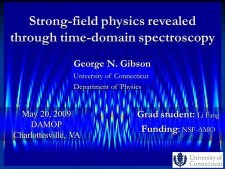 Strong-field physics revealed through time-domain spectroscopy Grad student: Li Fang Funding : NSF-AMO May 20, 2009 DAMOP Charlottesville, VA George N.