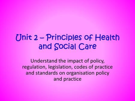 Unit 2 – Principles of Health and Social Care Understand the impact of policy, regulation, legislation, codes of practice and standards on organisation.