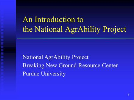 An Introduction to the National AgrAbility Project National AgrAbility Project Breaking New Ground Resource Center Purdue University 1.