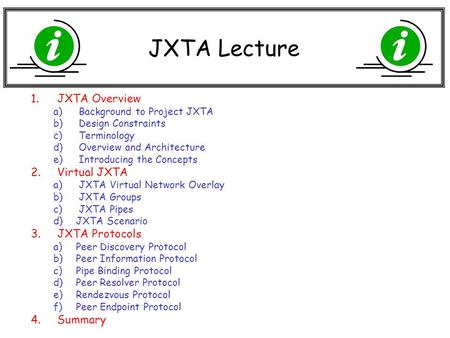 JXTA Lecture 1.JXTA Overview a) Background to Project JXTA b) Design Constraints c) Terminology d) Overview and Architecture e) Introducing the Concepts.