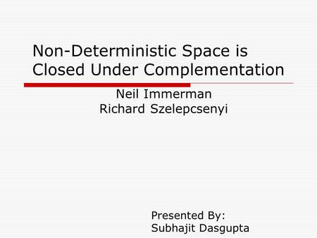 Non-Deterministic Space is Closed Under Complementation Neil Immerman Richard Szelepcsenyi Presented By: Subhajit Dasgupta.