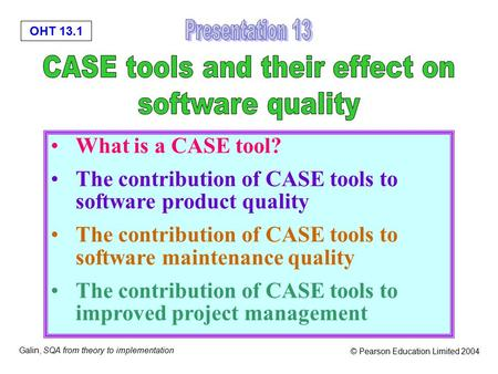 OHT 13.1 Galin, SQA from theory to implementation © Pearson Education Limited 2004 What is a CASE tool? The contribution of CASE tools to software product.