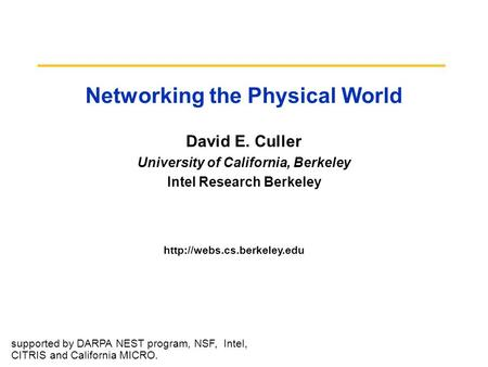 Networking the Physical World David E. Culler University of California, Berkeley Intel Research Berkeley  supported by DARPA.