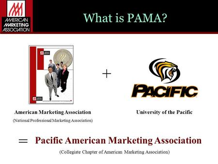 What is PAMA? American Marketing Association (National Professional Marketing Association) + = Pacific American Marketing Association (Collegiate Chapter.