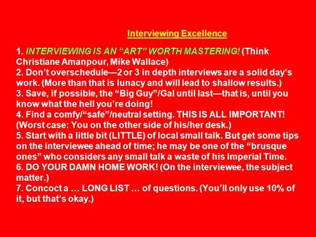 "Interviewing Excellence 1. INTERVIEWING IS AN ""ART"" WORTH MASTERING! (Think Christiane Amanpour, Mike Wallace) 2. Don't overschedule—2 or 3 in depth interviews."
