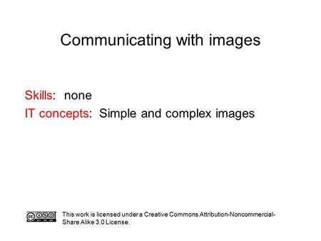 Communicating with images This work is licensed under a Creative Commons Attribution-Noncommercial- Share Alike 3.0 License. Skills: none IT concepts:
