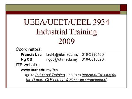 UEEA/UEET/UEEL 3934 Industrial Training 2009 Coordinators: Francis Ng ITP website: