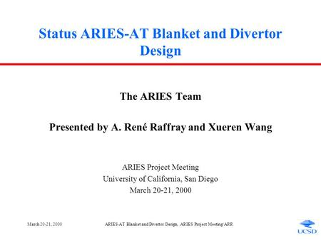 March 20-21, 2000ARIES-AT Blanket and Divertor Design, ARIES Project Meeting/ARR Status ARIES-AT Blanket and Divertor Design The ARIES Team Presented.