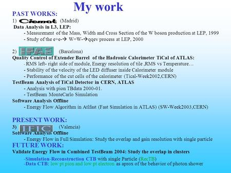 My work PAST WORKS: 1) (Madrid) Data Analysis in L3, LEP: - Measurement of the Mass, Width and Cross Section of the W boson production at LEP, 1999 - Study.