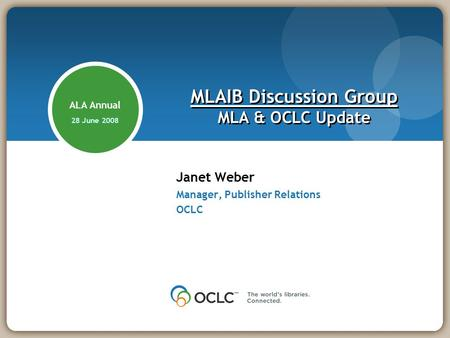 Janet Weber Manager, Publisher Relations OCLC MLAIB Discussion Group MLA & OCLC Update ALA Annual 28 June 2008.