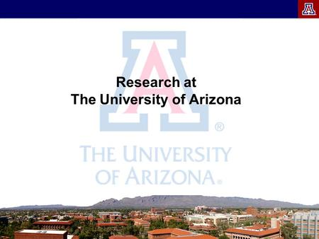Research at The University of Arizona. Why have a research university? Brings outside $$ into Arizona Creates new knowledge Enriches the student experience.