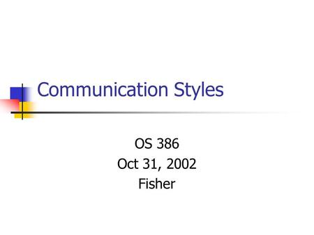 Communication Styles OS 386 Oct 31, 2002 Fisher. Agenda Collect individual research papers Conduct communication styles exercise.