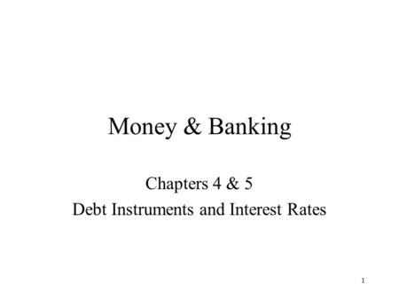 1 Money & Banking Chapters 4 & 5 Debt Instruments and Interest Rates.