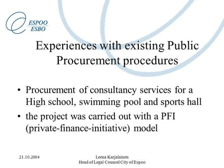 21.10.2004Leena Karjalainen Head of Legal Councel City of Espoo Experiences with existing Public Procurement procedures Procurement of consultancy services.