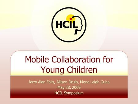 Jerry Alan Fails, Allison Druin, Mona Leigh Guha May 28, 2009 HCIL Symposium Mobile Collaboration for Young Children.