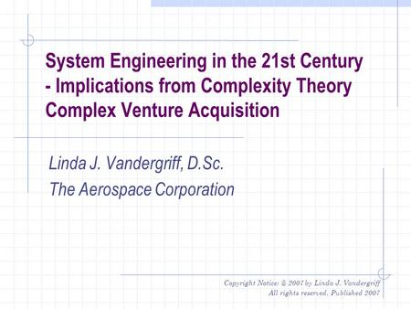 Copyright 2007 by Linda J. Vandergriff All rights reserved. Published 2007 System Engineering in the 21st Century - Implications from Complexity.